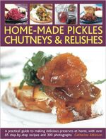 Home-Made Pickles, Chutneys & Relishes : A Practical Guide to Making Delicious Preserves at Home - Catherine Atkinson