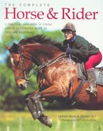 The Complete Horse & Rider : A Practical Handbook of Riding and an Illustrated Guide to Take and Equipment - Sarah Muir