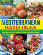 Mediterranean Food of the Sun : Over 400 vibrant step-by-step recipes from the shores of Italy, Greece, France, Spain, North Africa and the Middle East with over 1400 stunning photographs - Jacqueline Clark