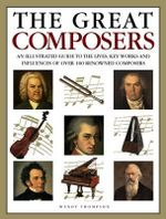 The Great Composers : An Illustrated Guide to the Lives, Key Works and Influences of Over 100 Renowned Composers - Wendy Thompson