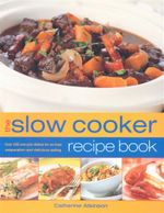 The Slow Cooker Recipe Book : Over 200 one-pot dishes for no-fuss preparation and delicious eating - Catherine Atkinson