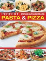 Perfect Pasta & Pizza : Fabulous Food Italian-style, with 60 Classic Recipes Shown Step by Step in 300 Photographs