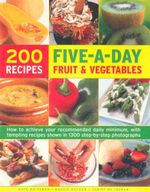 Five-A-Day Fruit and Vegetable  : 200 recipes - How to achieve your recommended daily minimum, with tempting recipes shown in 1300 step-by-step photographs - Kate Whiteman