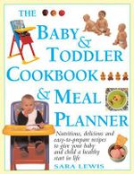 The Baby & Toddler Cookbook & Meal Planner : Nutritious, delicious and easy-to-prepare recipes to give your baby and child a healthy start in life - Sara Lewis