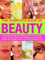 The Complete Book of Beauty : A Practical Step-By-Step Guide to Skincare, Make-up, Haircare, Diet, Body Toning, Fitness, Health and Vitality With Over 1000 Photographs - Helena Sunnydale