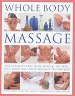Whole Body Massage : The Ultimate Practical Manual of Head, Face, Body and Foot Massage Techniques - Nitya Lacroix