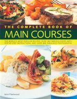 The Complete Book of Main Courses : The World's Most Popular Recipes : Over 180 Timeless Dishes With Step-By-Step Instructions and Over 800 Fabulous Photographs