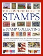 The Complete Guide to Stamps & Stamp Collecting : The ultimate illustrated reference to over 3000 of the world's best stamps, and a professional guide to starting and perfecting a spectacular collection - Dr James MacKay