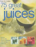 How To Make 75 Great Juices : Fabulous step-by-step recipes for delicious drinks that are healthy too - Joanna Farrow