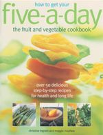 How To Get Your Five-a-Day : The Fruit And Veg Cookbook - Christine Ingram