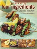Cooking with Just Four Ingredients : Over 200 Recipes For Deliciously Tasty, Quick and Easy Dishes, All Made with Four or Fewer Ingredients - Joanna Farrow