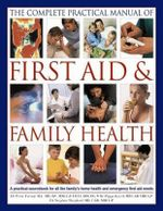 The Complete Practical Manual of First Aid & Family Health : A practical sourcebook for all the family's home health and emergency first-aid needs - Dr Peter Fermie