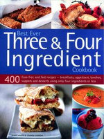 Best Ever Three and Four Ingredient Cookbook : 400 Fuss-Free and Fast Recipes - Breakfasts, Appetizers, Lunches, Suppers and Desserts Using Only Four Ingredients or Less