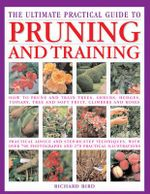 The Ultimate Practical Guide To Pruning and Training : How To Prune and Train Trees, Shrubs, Hedges, Topiary, Tree and Soft Fruit, Climbers and Roses - Richard Bird