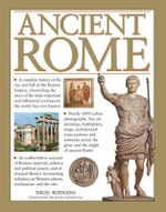 Ancient Rome : A Complete History of the Rise and Fall of the Roman Empire, Chronicling the Story of the Most Important and Influential Civilization the World Has Ever Known - Nigel Rodgers