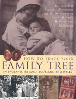 How to Trace Your Family Tree : In England, Ireland, Scotland and Wales : The Complete Practical Handbook for all Detectives of Family History, Heritage and Genealogy - Kathy Chater