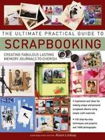 The Ultimate Practical Guide to Scrapbooking : Creating Fabulous Lasting Memory Journals To Cherish
