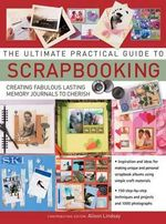 The Ultimate Practical Guide to Scrapbooking : Creating Fabulous Lasting Memory Journals to Cherish - Alison Lindsay