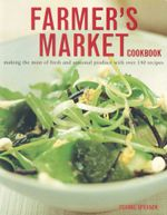 Farmer's Market Cookbook : Making the most of fresh and seasonal produce with over 140 recipes - Ysanne Spevack