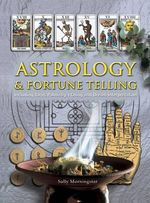 Astrology And Fortune Telling : Including Tarot, Palmistry, I Ching and Dream Interpretation - Sally Morningstar