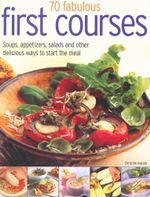 70 Fabulous First Courses : Soups, appetizers, salads and other delicious ways to start the meal - Christine Ingram