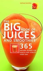 The Big Book of Juices and Smoothies : 365 Natural Blends for Health and Vitality Every Day - Natalie Savona