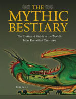 The Mythic Bestiary : The Illustrated Guide to the World's Most Fantastical Creatures - Tony Allan