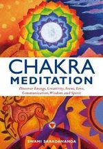 Chakra Meditation : Discover Energy, Creativity, Focus, Love, Communication, Wisdom, and Spirit - Swami Saradananda