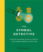 The Symbol Detective : How to Decipher Mystical Motifs - and Know Where to Find Them - Tony Allan