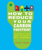 How to Reduce Your Carbon Footprint : 365 Practical Ways to Make a Real Difference - Joanna Yarrow