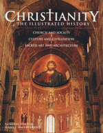 Christianity : The Illustrated History : Church and Society, Culture and Civilization, Sacred Art and Architecture
