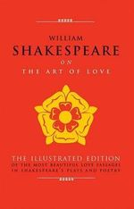 William Shakespeare on the Art of Love : The Illustrated Edition of the Most Beautiful Love Passages in Shakespeare's Plays and Poetry - William Shakespeare