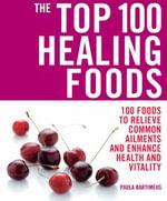 The Top 100 Healing Foods - Paula Bartimeus