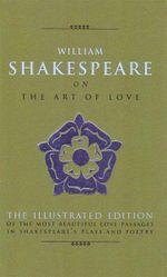 William Shakespeare on the Art of Love : The Most Elequent Love Passages in Shakespeare's Plays and Poetry includes all 154 Sonnets - Michael Best