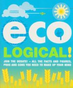Eco-Logical : Join the Debate!  All the Facts and Figures, Pros and Cons You Need to Make Up Your Mind. - Joanna Yarrow