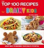 Top 100 Recipes for Brainy Kids : Great Ways to Maximise Your Child's Potential - Christine Bailey