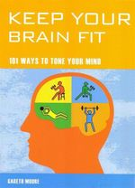 Keep Your Brain Fit : 101 Ways to Tone Your Mind - Gareth Moore