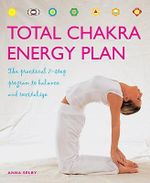 Total Chakra Energy Plan : The Practical 7-Step Program to Balance and Revitalize - Anna Selby