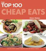 The Top 100 Cheap Eats : Delicious Recipes for All the Family - Hilaire Walden