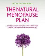 The Natural Menopause Plan : Overcome the Symptoms with Diet, Supplements, Exercise and more than 90 Delicious Recipes - Maryon Stewart