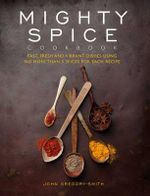 Mighty Spice : Fast, Fresh and Vibrant Dishes Using No More than 5 Spices For Each Recipe - John Gregory-Smith