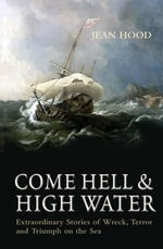 Come Hell and High Water : Extraordinary Stories of Wreck, Terror and Triumph on the Sea - Jean Hood