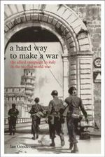 A Hard Way to Make a War : The Allied Campaign in Italy in the Second World War - Ian Gooderson