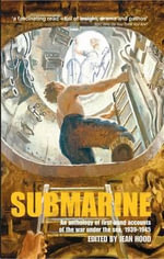 Submarine : An Anthology of First-hand Accounts of the War Under the Sea, 1939-45 - Jean Hood