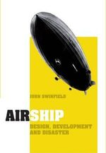 Airship : Design, Development and Disaster - John Swinfield