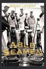 Able Seamen : The Lower Deck of the Royal Navy, 1850 to 1939 - Brian Lavery
