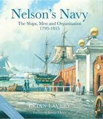 Nelson's Navy : The Ships, Men and Organisation, 1793-1815 - Brian Lavery