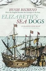 Elizabeth's Sea Dogs : How England's Mariners Became the Scourge of the Seas - Hugh Bicheno