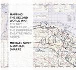 Mapping the Second World War : The Key Battles of the European Theatre from Above - Michael Swift