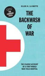 The Backwash of War : Inspired the BBC Dramatization 'the Crimson Field' - Ellen N. La Motte